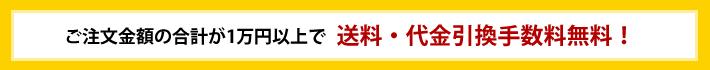 ご注文金額の合計が1万円以上で送料・代金引換手数料無料!